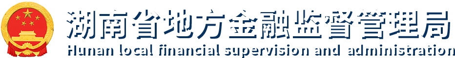 湖南省地方金融监督管理局 Hunan Provincial Local Financial Supervision Administration